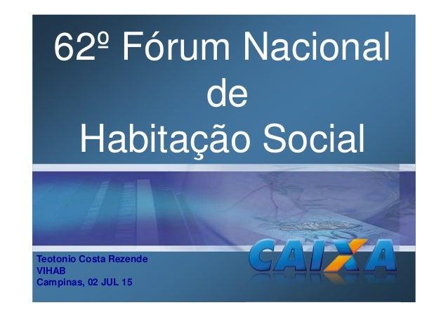 Teotonio Costa Rezende VIHAB Campinas, 02 JUL 15 62º Fórum Nacional de Habitação Social