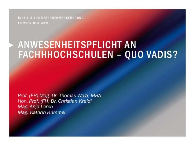ANWESENHEITSPFLICHT AN FACHHHOCHSCHULEN – QUO VADIS? Prof. (FH) Mag. Dr. Thomas Wala, MBA Hon. Prof. (FH) Dr. Christian Kr...