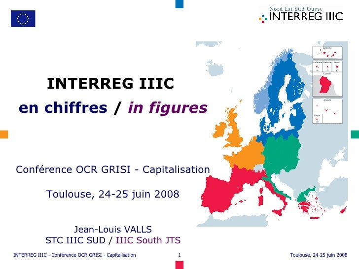 INTERREG IIIC  en chiffres  /  in figures Conférence OCR GRISI - Capitalisation Toulouse, 24-25 juin 2008 Jean-Louis VALLS...