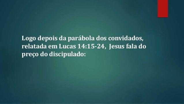 Logo depois da parábola dos convidados, relatada em Lucas 14:15-24, Jesus fala do preço do discipulado:
