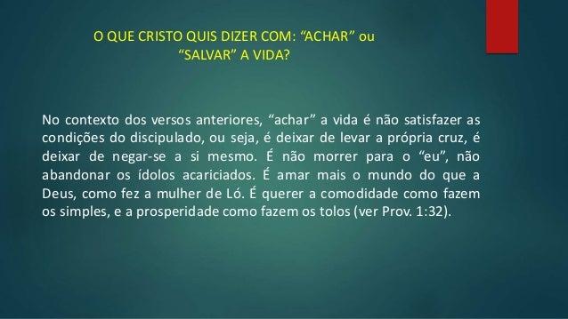 """O QUE CRISTO QUIS DIZER COM: """"ACHAR"""" ou """"SALVAR"""" A VIDA? No contexto dos versos anteriores, """"achar"""" a vida é não satisfaze..."""