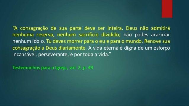 """""""A consagração de sua parte deve ser inteira. Deus não admitirá nenhuma reserva, nenhum sacrifício dividido; não podes aca..."""