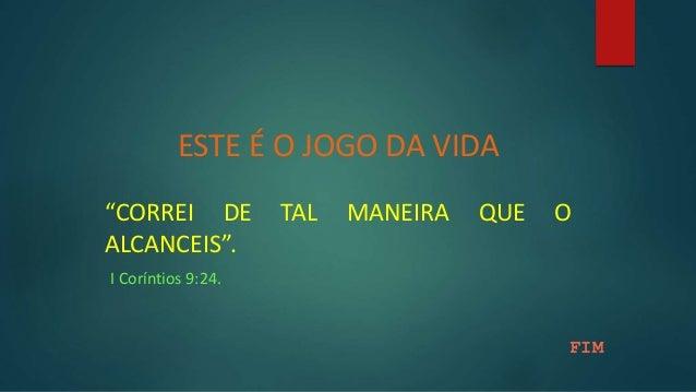 """ESTE É O JOGO DA VIDA """"CORREI DE TAL MANEIRA QUE O ALCANCEIS"""". I Coríntios 9:24. FIM"""