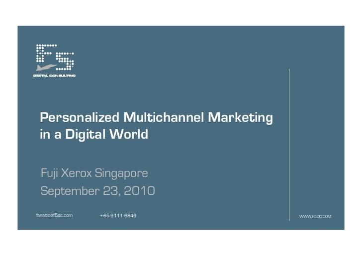 Personalized Multichannel Marketing in a Digital World Fuji Xerox Singapore September 23, 2010fanatic@f5dc.com   +65 9111 ...