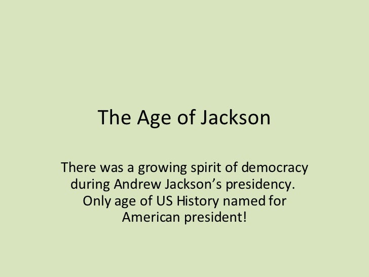 The Age of Jackson There was a growing spirit of democracy during Andrew Jackson's presidency.  Only age of US History nam...