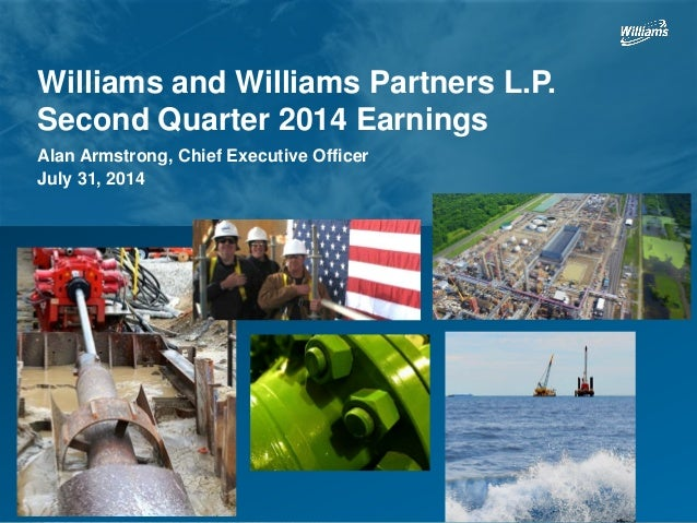 Williams and Williams Partners L.P. Second Quarter 2014 Earnings Alan Armstrong, Chief Executive Officer July 31, 2014