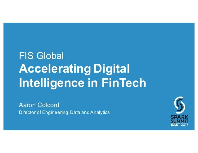 FIS Global Accelerating Digital Intelligence in FinTech Aaron Colcord Director of Engineering,Data and Analytics