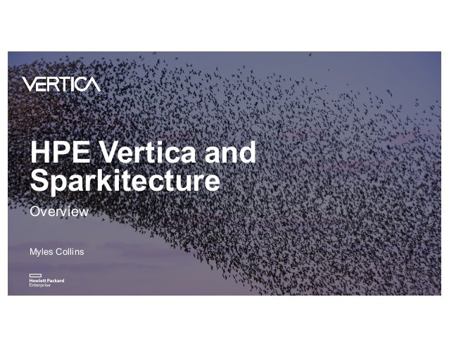 HPE Vertica and Sparkitecture Overview Myles Collins