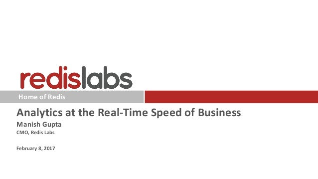 Home of Redis Analytics at the Real-Time Speed of Business Manish Gupta CMO, Redis Labs February 8, 2017