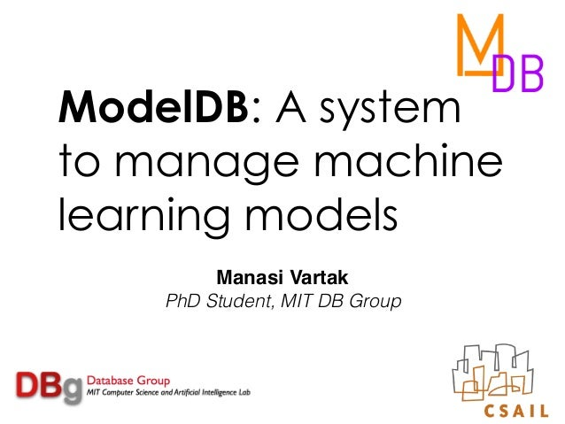 ModelDB: A system to manage machine learning models Manasi Vartak PhD Student, MIT DB Group