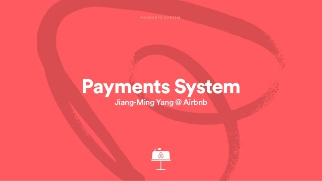 Payments System Jiang-Ming Yang @ Airbnb P A Y M E N T S S Y S T E M