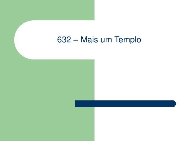 632 – Mais um Templo