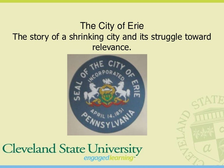 The City of ErieThe story of a shrinking city and its struggle toward                     relevance.