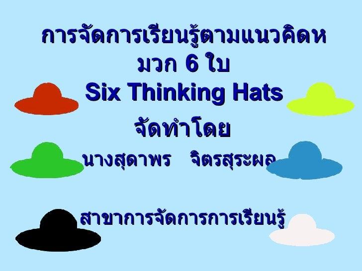 การจัดการเรียนรู้ตามแนวคิดหมวก  6  ใบ Six Thinking Hats จัดทำโดย นางสุดาพร  จิตรสุระผล  สาขาการจัดการการเรียนรู้