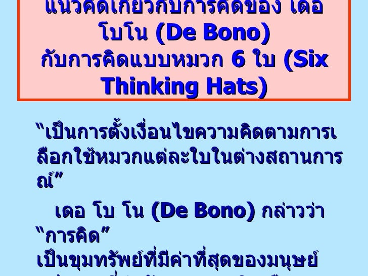 """แนวคิดเกี่ยวกับการคิดของ เดอ โบโน  (De Bono) กับการคิดแบบหมวก  6  ใบ  (Six Thinking Hats) <ul><li>"""" เป็นการตั้งเงื่อนไขควา..."""