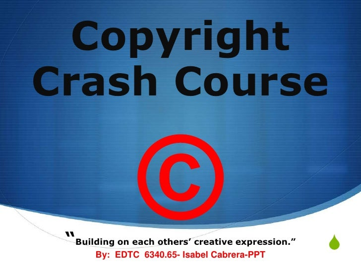 """Copyright Crash Course ©<br />""""Building on each others' creative expression.""""<br />By:  EDTC  6340.65- Isabel Cabrera-PPT<..."""