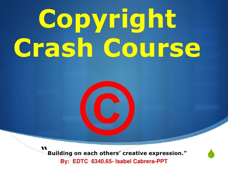 "Copyright Crash Course ©<br />""Building on each others' creative expression.""<br />By:  EDTC  6340.65- Isabel Cabrera-PPT<..."
