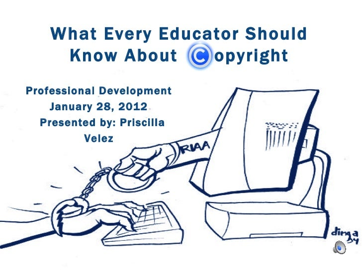 What Every Educator Should  Know About  opyright  Professional Development January 28, 2012 Presented by: Priscilla Velez