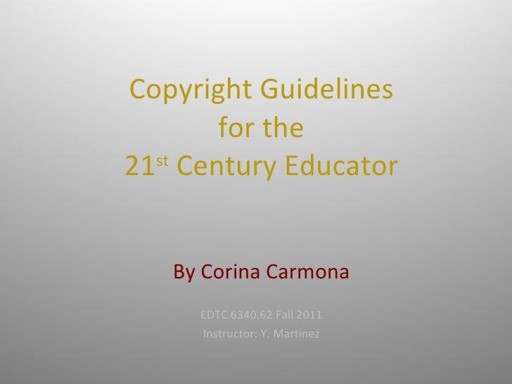 Copyright Guidelines for the 21 st  Century Educator   By Corina Carmona EDTC 6340.62 Fall 2011 Instructor: Y. Martinez
