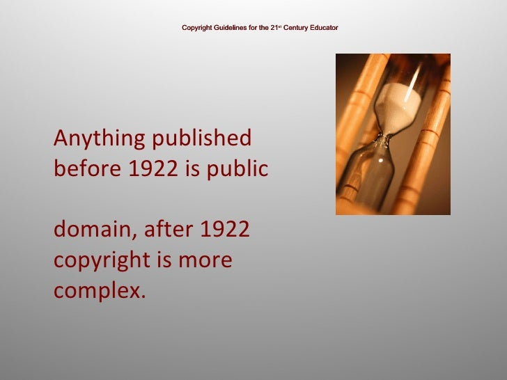 Copyright Guidelines for the 21 st  Century Educator Anything published before 1922 is public  domain, after 1922 copyrigh...