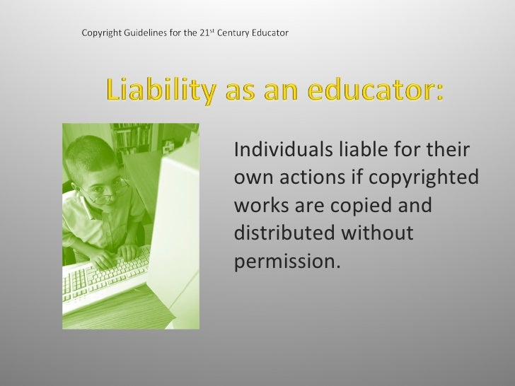 Individuals liable for their own actions if copyrighted works are copied and distributed without permission.
