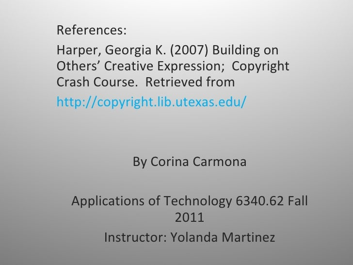 References: Harper, Georgia K. (2007) Building on Others' Creative Expression;  Copyright Crash Course.  Retrieved from  h...