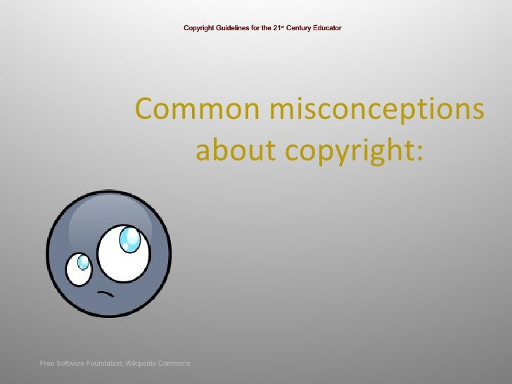 Common misconceptions  about copyright:  Copyright Guidelines for the 21 st  Century Educator Free Software Foundation; Wi...
