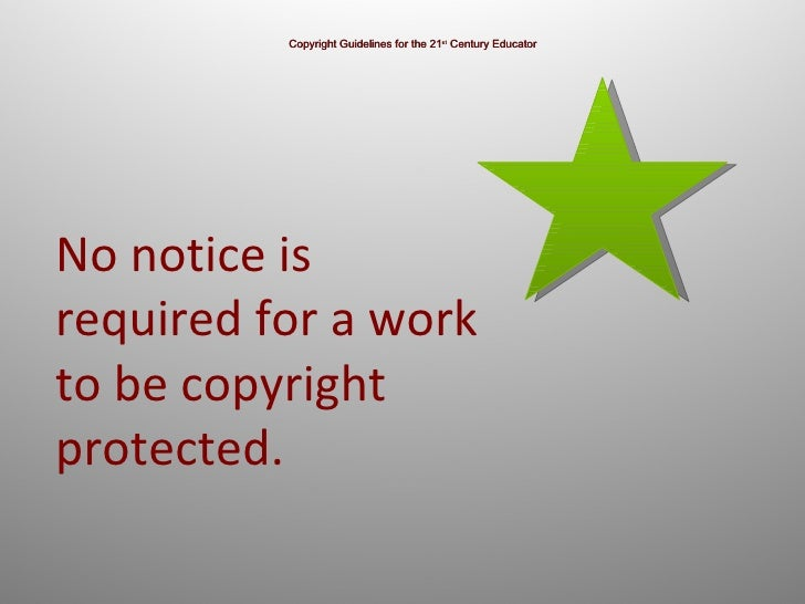 Copyright Guidelines for the 21 st  Century Educator No notice is  required for a work to be copyright protected.