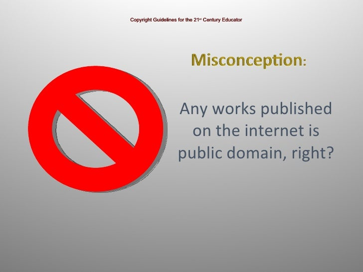 Any works published on the internet is public domain, right? Copyright Guidelines for the 21 st  Century Educator