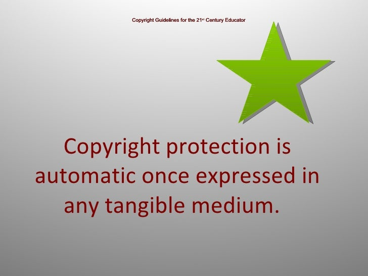 Copyright Guidelines for the 21 st  Century Educator Copyright protection is automatic once expressed in any tangible medi...