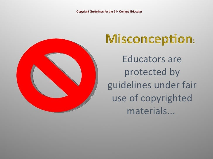 Educators are protected by guidelines under fair use of copyrighted materials...  Copyright Guidelines for the 21 st  Cent...
