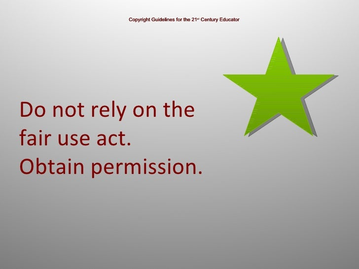 Copyright Guidelines for the 21 st  Century Educator Do not rely on the fair use act.  Obtain permission.