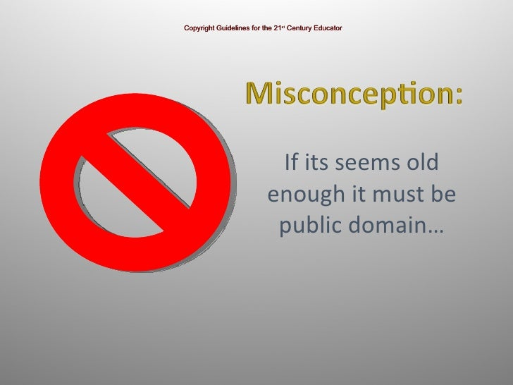 If its seems old enough it must be public domain… Copyright Guidelines for the 21 st  Century Educator