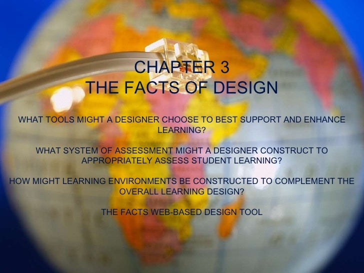 CHAPTER 3 THE FACTS OF DESIGN WHAT TOOLS MIGHT A DESIGNER CHOOSE TO BEST SUPPORT AND ENHANCE LEARNING? WHAT SYSTEM OF ASSE...