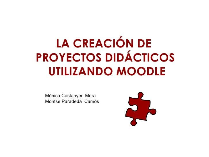 LA CREACIÓN DE  PROYECTOS DIDÁCTICOS  UTILIZANDO MOODLE Mònica Castanyer  Mora  Montse Paradeda  Camós