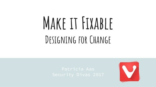 Make it Fixable Designing for Change Patricia Aas Security Divas 2017