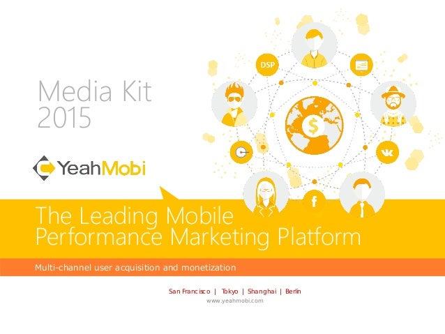 Media Kit 2015 Multi-channel user acquisition and monetization The Leading Mobile Performance Marketing Platform San Franc...