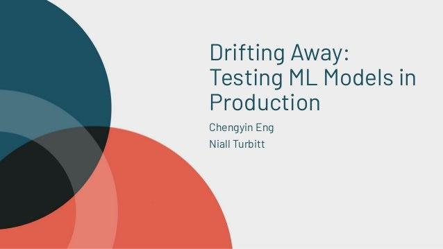 Drifting Away: Testing ML Models in Production Chengyin Eng Niall Turbitt Outline