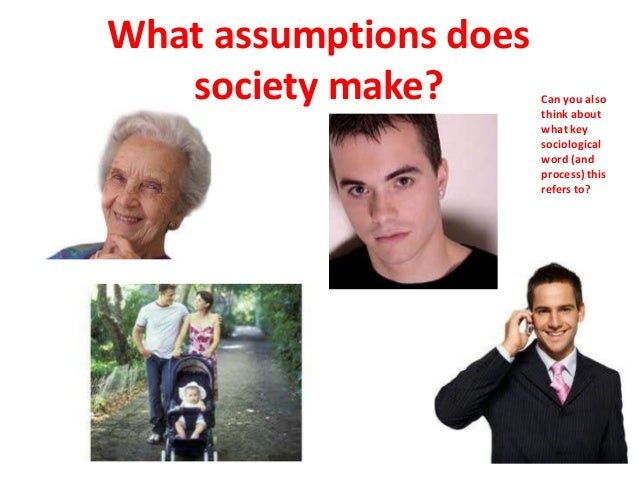 What assumptions does society make? Can you also think about what key sociological word (and process) this refers to?