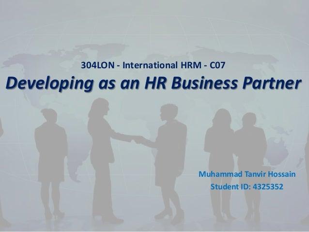 304LON - International HRM - C07 Developing as an HR Business Partner Muhammad Tanvir Hossain Student ID: 4325352
