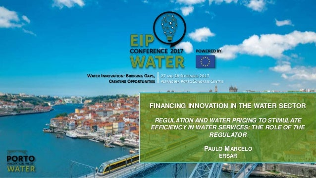 WATER INNOVATION: BRIDGING GAPS, CREATING OPPORTUNITIES 27 AND 28 SEPTEMBER 2017 ALFÂNDEGA PORTO CONGRESS CENTRE FINANCING...