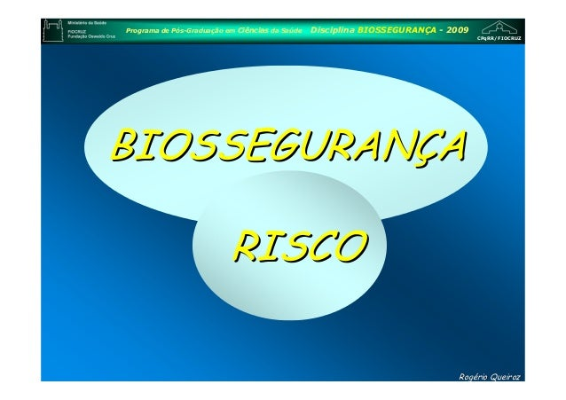 CPqRR/FIOCRUZ Programa de Pós-Graduação em Ciências da Saúde Disciplina BIOSSEGURANÇA - 2009 RogRogéério Queirozrio Queiro...