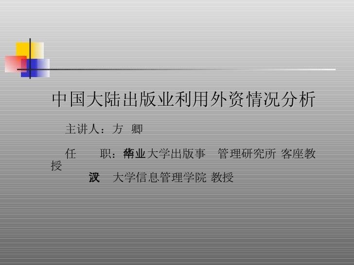 中国大陆出版业利用外资情况分析 主讲人: 方  卿 任  职: 南华大学出版事业管理研究所 客座教授 武汉大学信息管理学院 教授