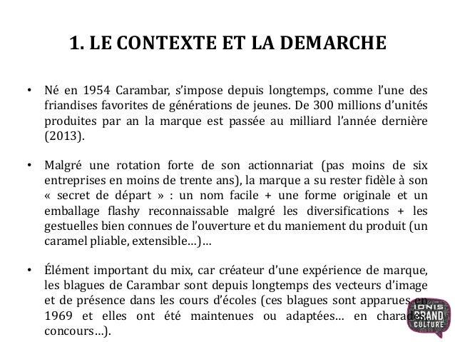 1. LE CONTEXTE ET LA DEMARCHE • Né en 1954 Carambar, s'impose depuis longtemps, comme l'une des friandises favorites de gé...