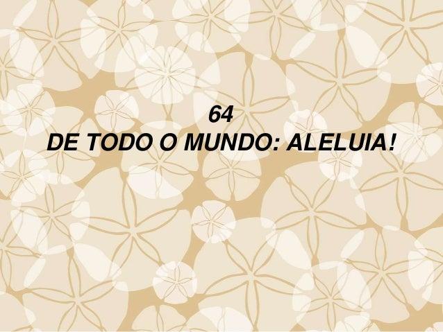 64 DE TODO O MUNDO: ALELUIA!