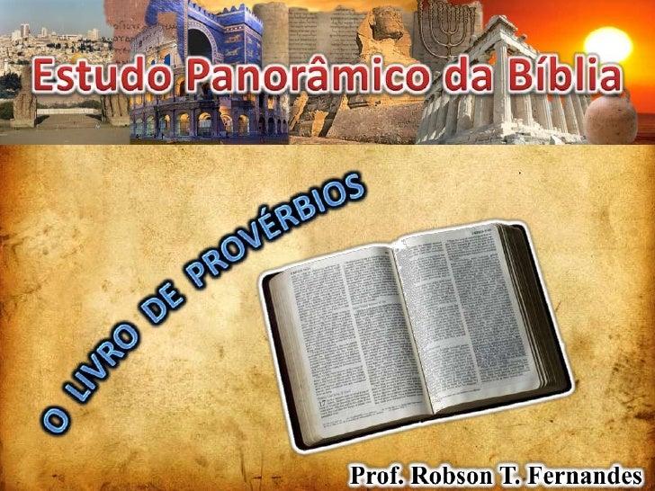 Estudo Panorâmico da Bíblia<br />O  LIVRO  DE  PROVÉRBIOS<br />Prof. Robson T. Fernandes<br />
