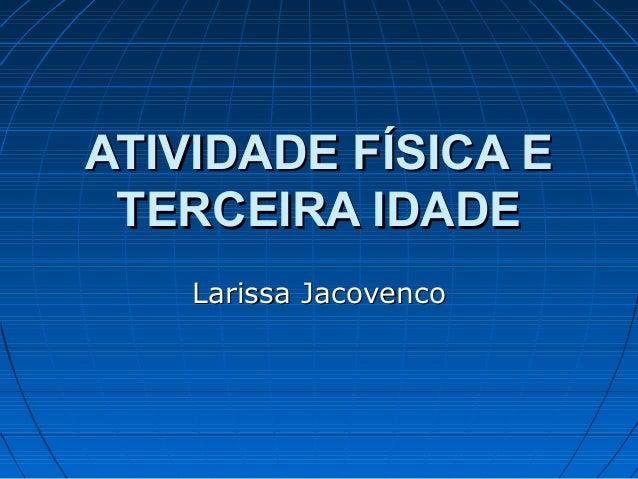 ATIVIDADE FÍSICA EATIVIDADE FÍSICA ETERCEIRA IDADETERCEIRA IDADELarissa JacovencoLarissa Jacovenco