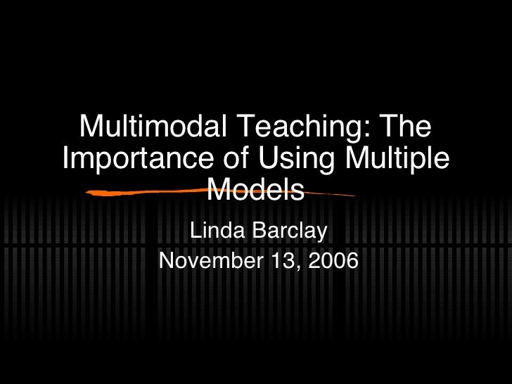 Multimodal Teaching: The Importance of Using Multiple Models Linda Barclay November 13, 2006