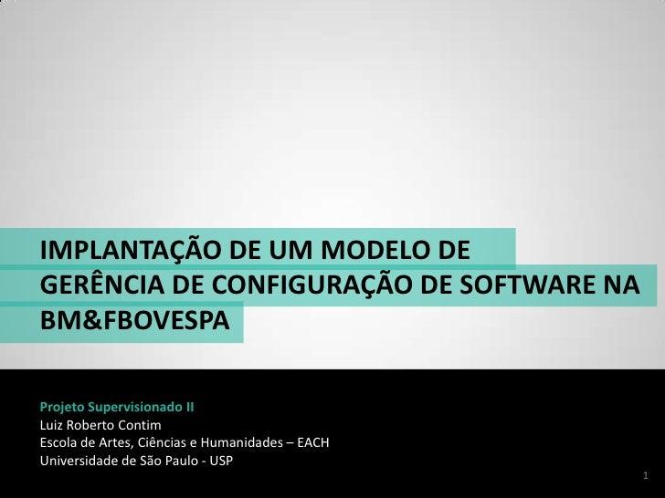 IMPLANTAÇÃO DE UM MODELO DE<br />GERÊNCIADE CONFIGURAÇÃO DE SOFTWARE NA BM&FBOVESPA<br />Projeto Supervisionado II<br />Lu...