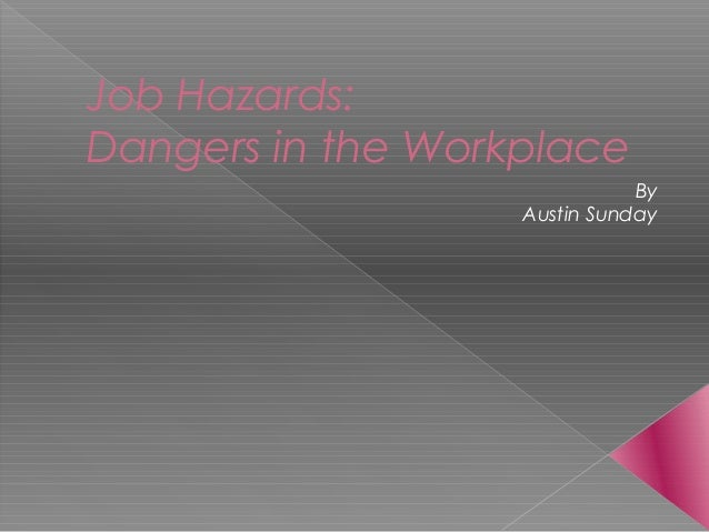 Job Hazards: Dangers in the Workplace By Austin Sunday